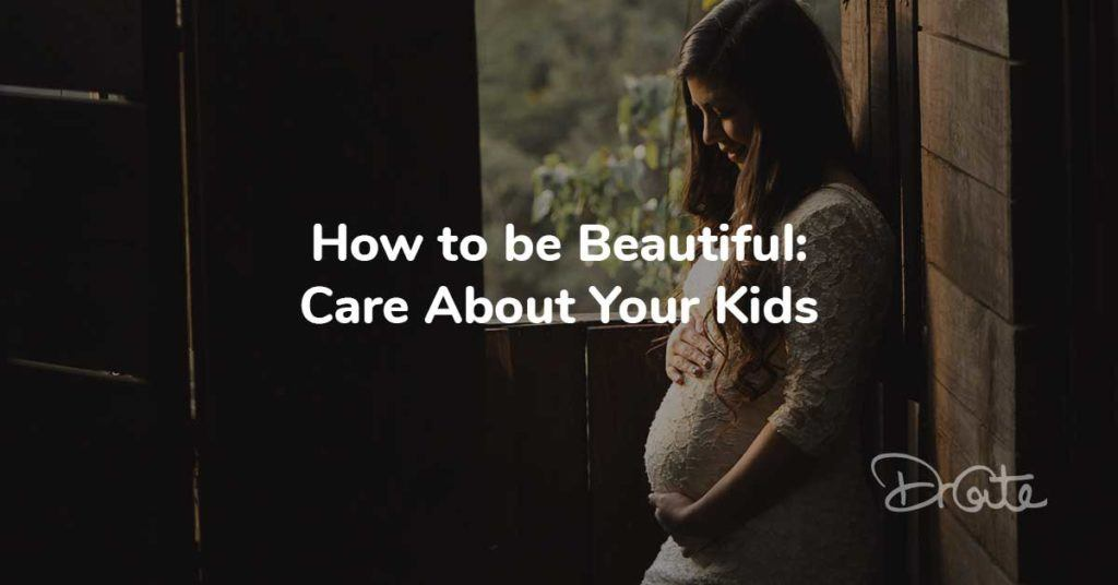 How to be Beautiful: Care About Your Kids